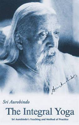 The Integral Yoga: Sri Aurobindo's Teaching & Method of Practice