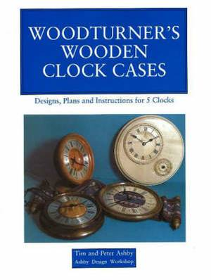 Woodturner's Wooden Clock Cases: Designs, Plans, and Instructions for 5 Clocks