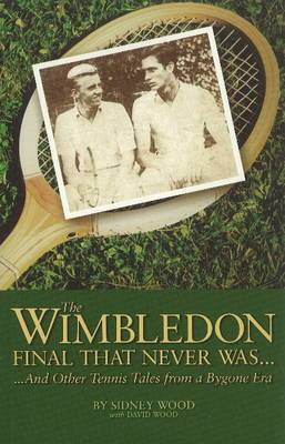 The Wimbledon Final That Never Was ...: And Other Tennis Tales from a By-Gone Era