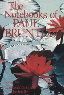 The Notebooks of Paul Brunton: v. 5: Emotions and Ethics / The Intellect