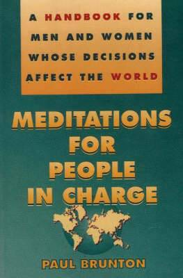 Meditations for People in Charge: A Handbook for Men and Women Whose Decisions Affect the World