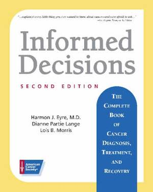 Informed Decisions: The Complete Book of Cancer Diagnosis, Treatment and Recovery
