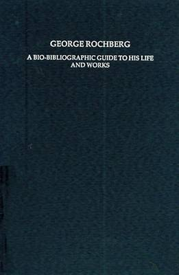George Rochberg: A Bio-bibliographic Guide to His Life and Works