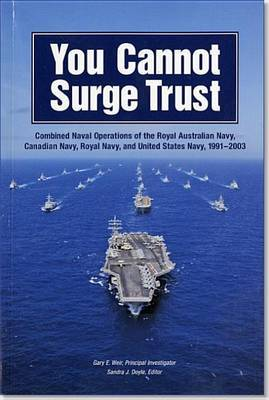 You Cannot Surge Trust: Combined Naval Operations of the Royal Australian Navy, Canadian Navy, Royal Navy, and United States Navy, 1991-2003: Combined Naval Operations of the Royal Australian Navy, Canadian Navy, Royal Navy, and United States Navy, 1991-2