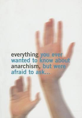 Everything You Ever Wanted to Know About Anarchism: But Were Afaid to Ask