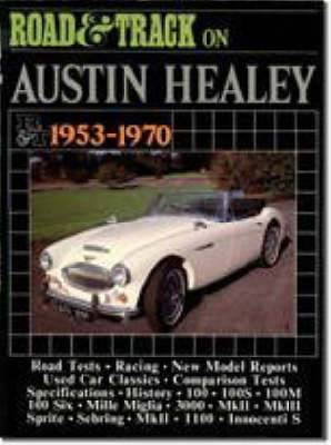 Road and Track  on Austin-Healey 1953-70: Articles Covering Road and Comparison Tests, Model Specifications and Driving Impressions on Models: 100, 100S, 100M, 100 Six, Mille Miglia, 300, Mk II and III, Sprite, Sebring and Innocenti S