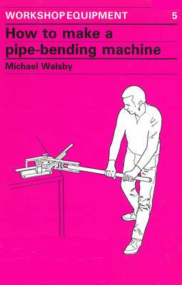 How to Make a Pipe-Bending Machine: Step-By-Step Instructions on How to Build a Machine to Bend Pipes of Various Diameters to Varying Radii ...