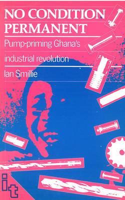No Condition Permanent: Pump-priming Ghanas industrial revolution