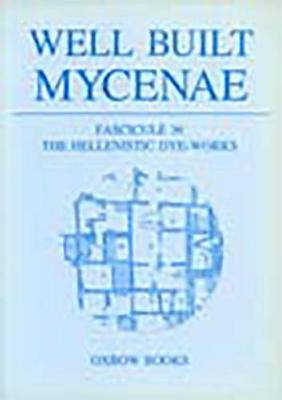 Well Built Mycenae: The Helleno-British Excavations within the Citadel at Mycenae, 1959-69: Fascicule 36: The Hellenistic Dye-Works
