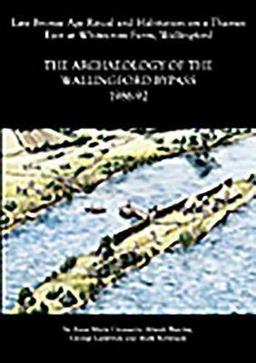 The Archaeology of the Wallingford Bypass, 1986-92: Late Bronze Age Ritual and Habitation on a Thames Eyot at Whitecross Farm, Wallingford