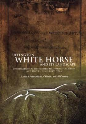Uffington White Horse and Its Landscape: Investigations at White Horse Hill Uffington, 1989-95 and Tower Hill Ashbury, 1993-4