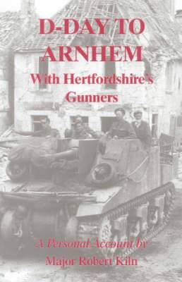 D-day to Arnhem with the Hertfordshire Gunners: A Personal Account