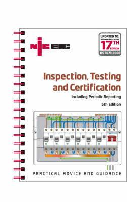 Inspection, Testing and Certification: Including Periodic Reporting Updated to IEE Wiring Regulations 17th Edition, BS 7671: 2008