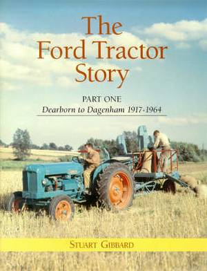 The Ford Tractor Story: Part 1: Dearborn to Dagenham 1917-1964