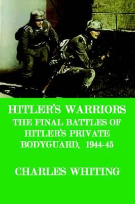 Hitler's Warriors. The Final Battle of Hitler's Private Bodyguard, 1944-45