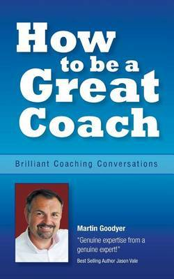 How to Be a Great Coach: Brilliant Coaching Conversations: What They Are and How to Have Them - An Essential Coaching Guide