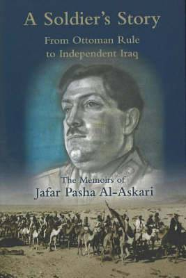 A Soldier's Story: From Ottoman Rule to Independent Iraq - The Memoirs of Jafar Pasha Al-Askari