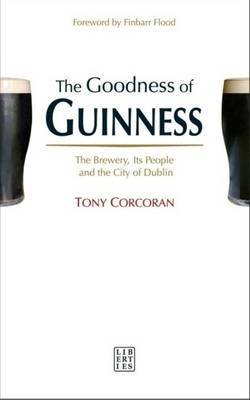 The Goodness of Guinness: The Brewery, Its People and the City of Dublin