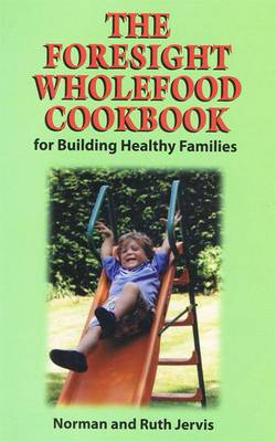 The Foresight Wholefood Cookbook: For Building Healthy Families