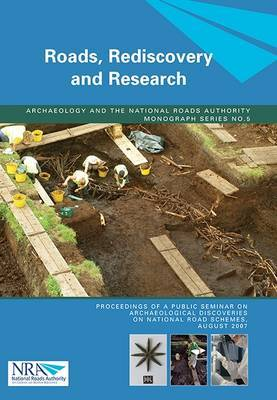 Roads, Rediscovery and Research: Proceeding of a Public Seminar on Archaeological Discoveries on National Road Scemes, August 2007