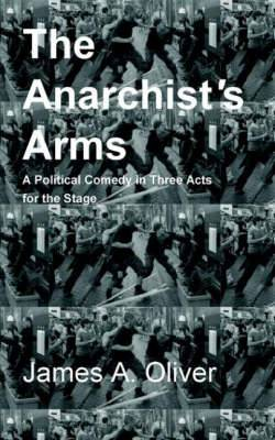 The Anarchist's Arms: A Political Comedy for the Stage in Three Acts