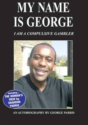 My Name is George...I am a Compulsive Gambler: George Parris - His Shocking Autobiography