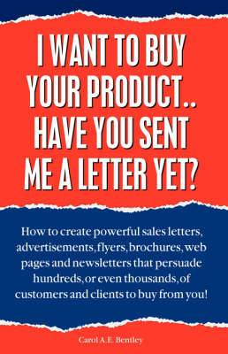 I Want to Buy Your Product... Have You Sent Me a Letter Yet?: How to Create Powerful Sales Letters,Advertisements,Flyers,Brochures,Web Pages and Newsletters That Persuade Hundreds,or Even Thousands,of Customers and Clients to Buy from You!