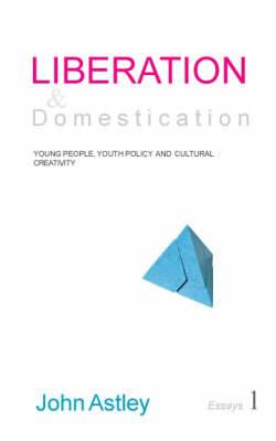 Liberation and Domestication: Young People,  Youth Policy  and Cultural Creativity: Essays 1 of 3