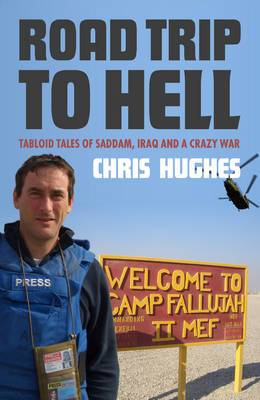 Road Trip to Hell: Tabloid Tales of Saddam, Iraq and a Crazy War