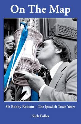 On the Map - Sir Bobby Robson, the Ipswich Town Years