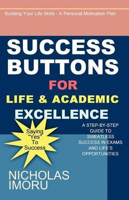 Success Buttons for Life and Academic Excellence: A Step-by-step Guide to Sweatless Success in Exams and Life's Opportunities