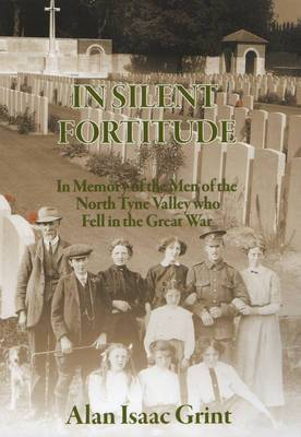 In Silent Fortitude: In Memory of the Men of the North Tyne Valley Who Fell in the Great War
