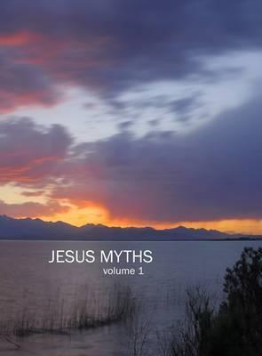 Jesus Myths: 1: Volume 1
