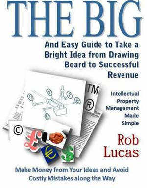 The BIG and Easy Guide to Take a Bright Idea from Drawing Board to Successful Revenue: Intellectual Property Management Made Simple
