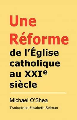 Raeforme De L'aeglise Catholique Au Xxie Siecle?: Un Cri Du Coeur Et De L'esprit!