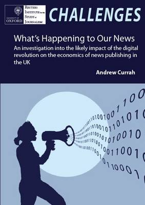 What's Happening to Our News: An Investigation into the Likely Impact of the Digital Revolution on the Economics of News Publishing in the UK