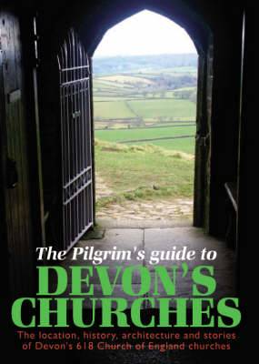 The Pilgrims Guide to Devon's Churches: The Location, History, Architecture and Stories of Devon's 618 Church of England Churches