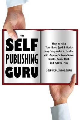 The Self-Publishing Guru: How to Take Your Book (and E-Book) from Manuscript to Market with Amazon's Createspace, Kindle, Kobo, Nook and Google Play