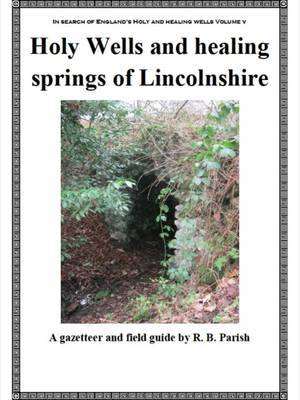 The Holy Wells and Healing Springs of Lincolnshire: A Gazeteer and Field Guide to Holy Wells, Mineral Springs, Spas and Folklore Water