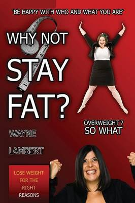 WHY NOT STAY FAT? - Overweight? So What. 'BE HAPPY WITH WHO AND WHAT YOU ARE'