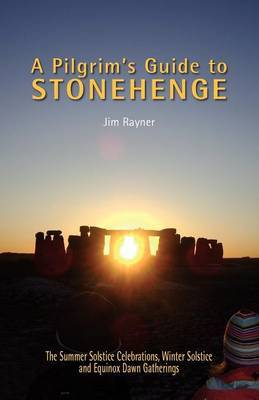 A Pilgrim's Guide to Stonehenge: The Summer Solstice Celebrations, Winter Solstice and Equinox Dawn Gatherings