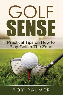 Golf Sense: Practical Tips on How to Play Golf in the Zone