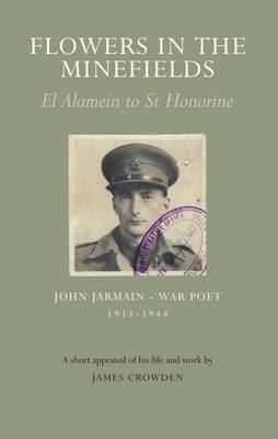 Flowers in the Minefields - John Jarmain - War Poet - 1911-1944: an Appraisal of His Life by James Crowden