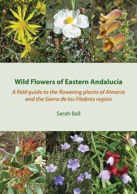 Wild Flowers of Eastern Andalucia: A Field Guide to the Flowering Plants of Almeria and the Sierra de Los Filabres Region