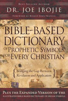 Bible Based Dictionary of Prophetic Symbols for Every Christian: Bridging the Gap Between Revelation and Application