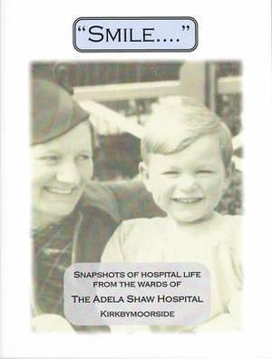 Smile....: Snapshots of Hospital Life from the Wards of the Adela Shaw Hospital Kirkbymoorside