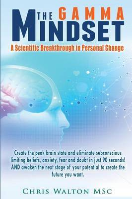 The Gamma Mindset: Create the Peak Brain State and Eliminate Subconcious Limiting Beliefs, Anxiety, Fear and Doubt in Less Than 90 Seconds!