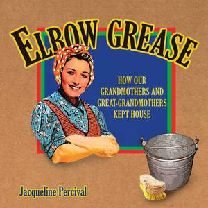 Elbow Grease: How Our Grandmothers and Great-grandmothers Kept House