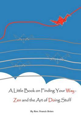 A Little Book on Finding Your Way: Zen and the Art of Doing Stuff