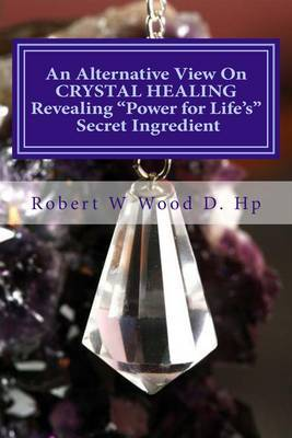 An Alternative View on Crystal Healing: Revealing 'power for Life's' Secret Ingredient: Bk. 13
